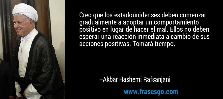 Creo que los estadounidenses deben comenzar gradualmente a adoptar un comportamiento positivo en lugar de hacer el mal. Ellos no deben esperar una reacción inmediata a cambio de sus acciones positivas. Tomará tiempo. – Akbar Hashemi Rafsanjani