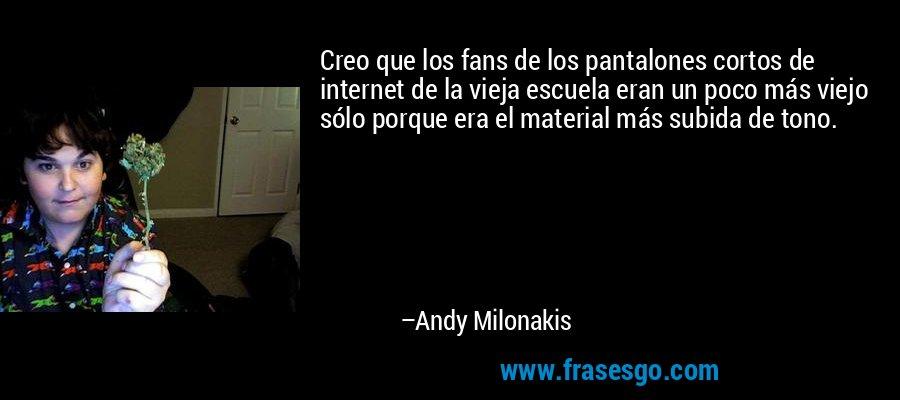 Creo que los fans de los pantalones cortos de internet de la vieja escuela eran un poco más viejo sólo porque era el material más subida de tono. – Andy Milonakis