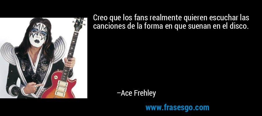 Creo que los fans realmente quieren escuchar las canciones de la forma en que suenan en el disco. – Ace Frehley