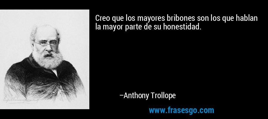 Creo que los mayores bribones son los que hablan la mayor parte de su honestidad. – Anthony Trollope