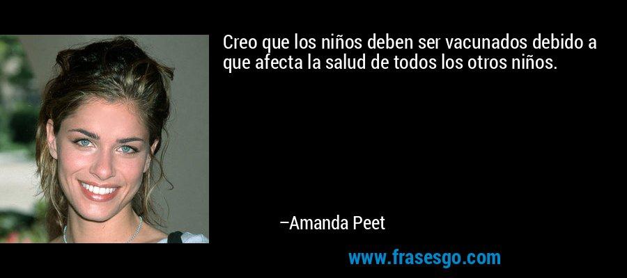 Creo que los niños deben ser vacunados debido a que afecta la salud de todos los otros niños. – Amanda Peet