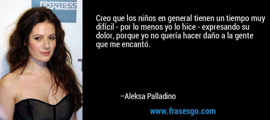 Creo que los niños en general tienen un tiempo muy difícil - por lo menos yo lo hice - expresando su dolor, porque yo no quería hacer daño a la gente que me encantó. – Aleksa Palladino