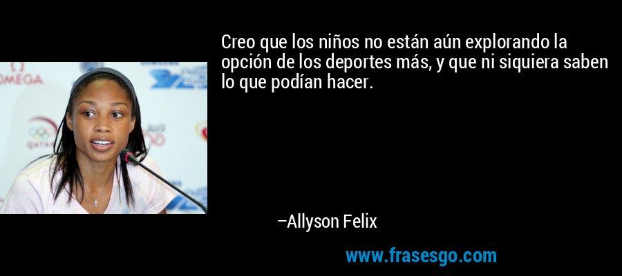 Creo que los niños no están aún explorando la opción de los deportes más, y que ni siquiera saben lo que podían hacer. – Allyson Felix
