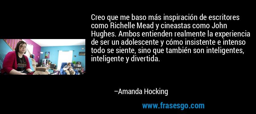 Creo que me baso más inspiración de escritores como Richelle Mead y cineastas como John Hughes. Ambos entienden realmente la experiencia de ser un adolescente y cómo insistente e intenso todo se siente, sino que también son inteligentes, inteligente y divertida. – Amanda Hocking