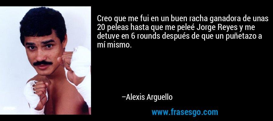 Creo que me fui en un buen racha ganadora de unas 20 peleas hasta que me peleé Jorge Reyes y me detuve en 6 rounds después de que un puñetazo a mí mismo. – Alexis Arguello