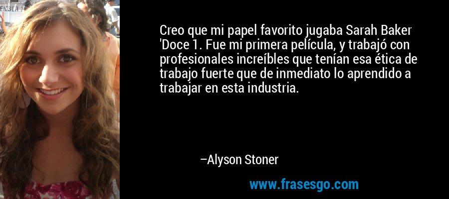 Creo que mi papel favorito jugaba Sarah Baker 'Doce 1. Fue mi primera película, y trabajó con profesionales increíbles que tenían esa ética de trabajo fuerte que de inmediato lo aprendido a trabajar en esta industria. – Alyson Stoner