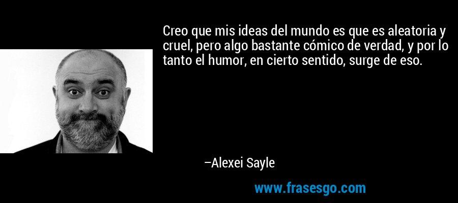 Creo que mis ideas del mundo es que es aleatoria y cruel, pero algo bastante cómico de verdad, y por lo tanto el humor, en cierto sentido, surge de eso. – Alexei Sayle