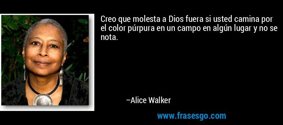 Creo que molesta a Dios fuera si usted camina por el color púrpura en un campo en algún lugar y no se nota. – Alice Walker