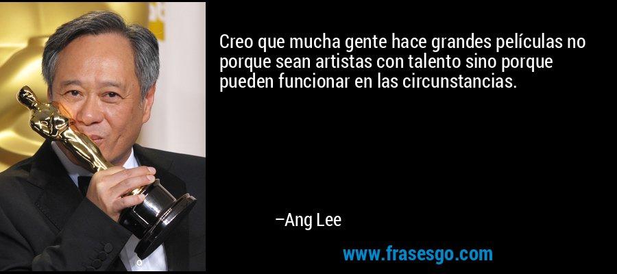 Creo que mucha gente hace grandes películas no porque sean artistas con talento sino porque pueden funcionar en las circunstancias. – Ang Lee