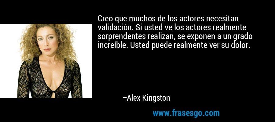 Creo que muchos de los actores necesitan validación. Si usted ve los actores realmente sorprendentes realizan, se exponen a un grado increíble. Usted puede realmente ver su dolor. – Alex Kingston