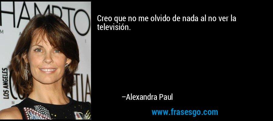 Creo que no me olvido de nada al no ver la televisión. – Alexandra Paul