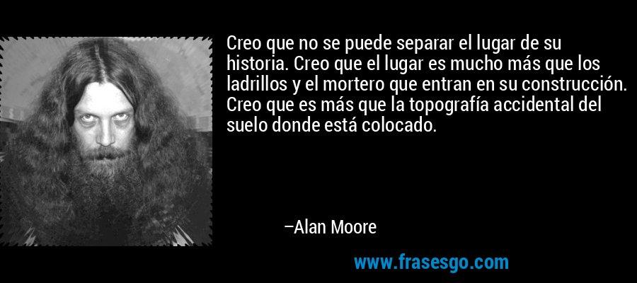 Creo que no se puede separar el lugar de su historia. Creo que el lugar es mucho más que los ladrillos y el mortero que entran en su construcción. Creo que es más que la topografía accidental del suelo donde está colocado. – Alan Moore