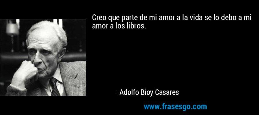 Creo que parte de mi amor a la vida se lo debo a mi amor a los libros. – Adolfo Bioy Casares