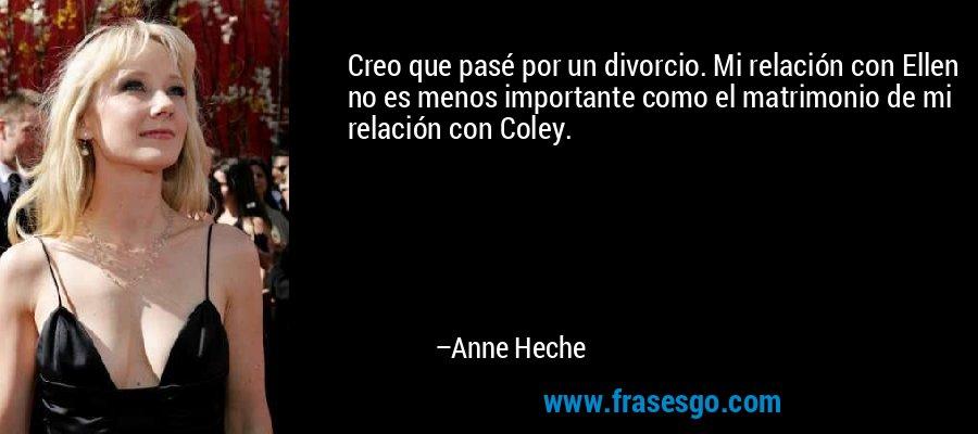 Creo que pasé por un divorcio. Mi relación con Ellen no es menos importante como el matrimonio de mi relación con Coley. – Anne Heche