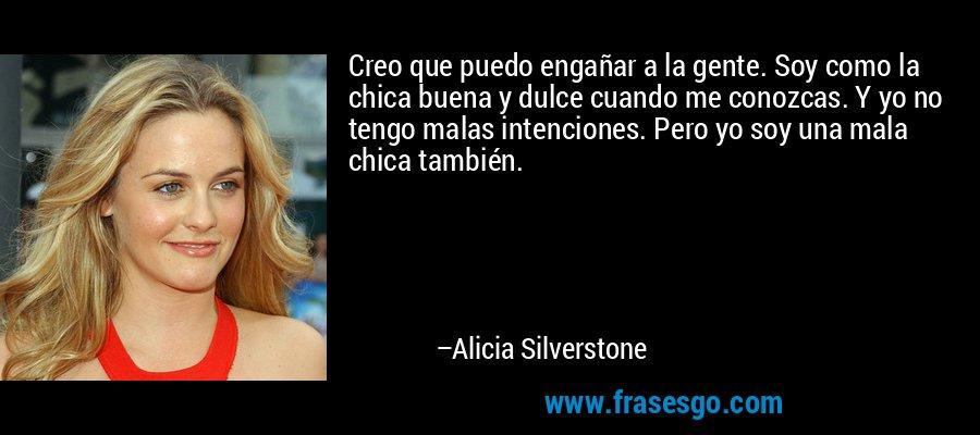 Creo que puedo engañar a la gente. Soy como la chica buena y dulce cuando me conozcas. Y yo no tengo malas intenciones. Pero yo soy una mala chica también. – Alicia Silverstone