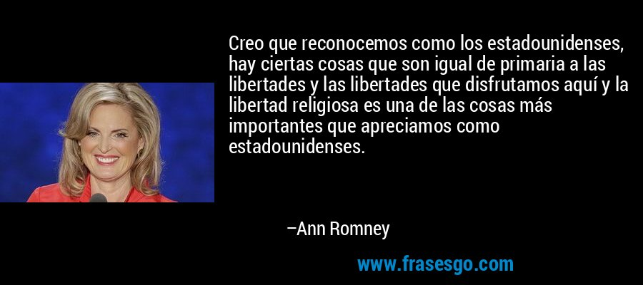 Creo que reconocemos como los estadounidenses, hay ciertas cosas que son igual de primaria a las libertades y las libertades que disfrutamos aquí y la libertad religiosa es una de las cosas más importantes que apreciamos como estadounidenses. – Ann Romney