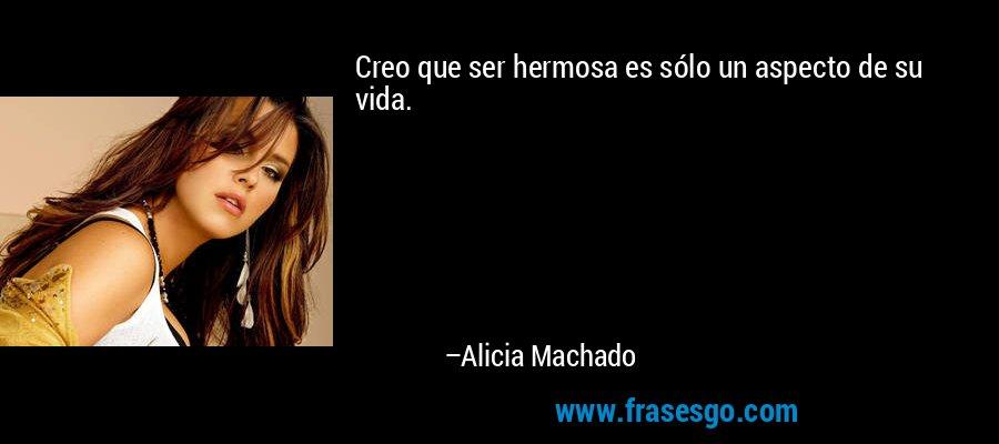 Creo que ser hermosa es sólo un aspecto de su vida. – Alicia Machado