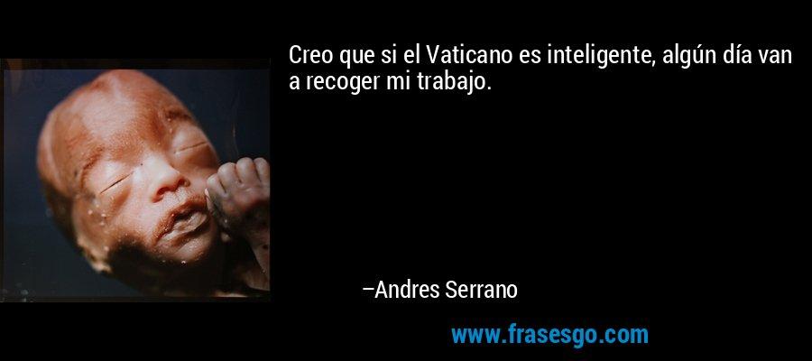 Creo que si el Vaticano es inteligente, algún día van a recoger mi trabajo. – Andres Serrano