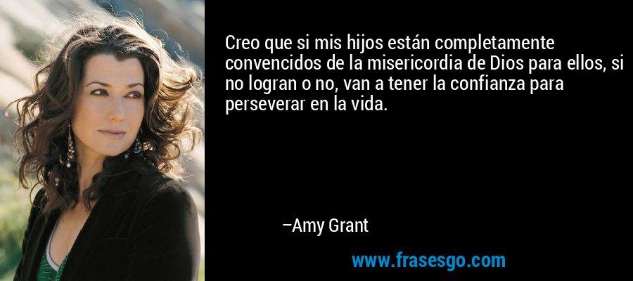 Creo que si mis hijos están completamente convencidos de la misericordia de Dios para ellos, si no logran o no, van a tener la confianza para perseverar en la vida. – Amy Grant