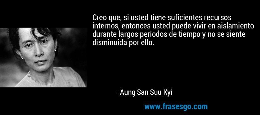 Creo que, si usted tiene suficientes recursos internos, entonces usted puede vivir en aislamiento durante largos períodos de tiempo y no se siente disminuida por ello. – Aung San Suu Kyi