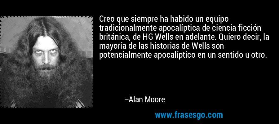 Creo que siempre ha habido un equipo tradicionalmente apocalíptica de ciencia ficción británica, de HG Wells en adelante. Quiero decir, la mayoría de las historias de Wells son potencialmente apocalíptico en un sentido u otro. – Alan Moore