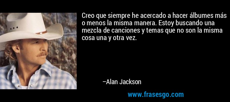 Creo que siempre he acercado a hacer álbumes más o menos la misma manera. Estoy buscando una mezcla de canciones y temas que no son la misma cosa una y otra vez. – Alan Jackson