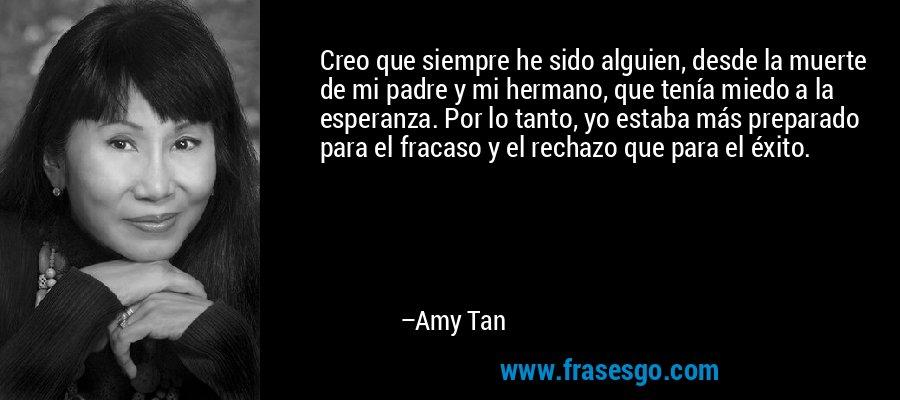 Creo que siempre he sido alguien, desde la muerte de mi padre y mi hermano, que tenía miedo a la esperanza. Por lo tanto, yo estaba más preparado para el fracaso y el rechazo que para el éxito. – Amy Tan