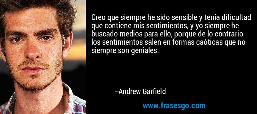 Creo que siempre he sido sensible y tenía dificultad que contiene mis sentimientos, y yo siempre he buscado medios para ello, porque de lo contrario los sentimientos salen en formas caóticas que no siempre son geniales. – Andrew Garfield