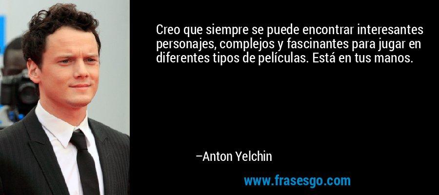 Creo que siempre se puede encontrar interesantes personajes, complejos y fascinantes para jugar en diferentes tipos de películas. Está en tus manos. – Anton Yelchin