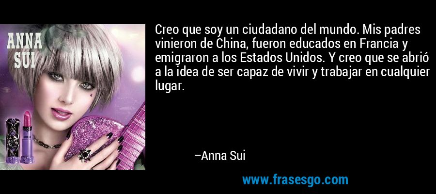 Creo que soy un ciudadano del mundo. Mis padres vinieron de China, fueron educados en Francia y emigraron a los Estados Unidos. Y creo que se abrió a la idea de ser capaz de vivir y trabajar en cualquier lugar. – Anna Sui