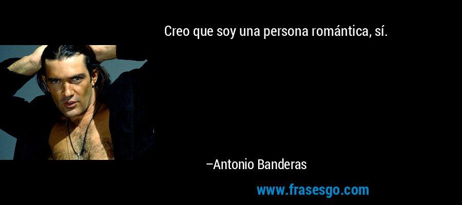 Creo que soy una persona romántica, sí. – Antonio Banderas