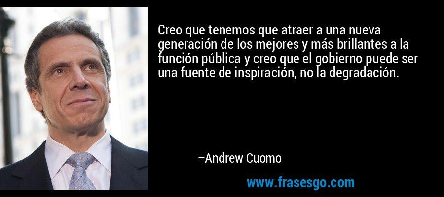 Creo que tenemos que atraer a una nueva generación de los mejores y más brillantes a la función pública y creo que el gobierno puede ser una fuente de inspiración, no la degradación. – Andrew Cuomo
