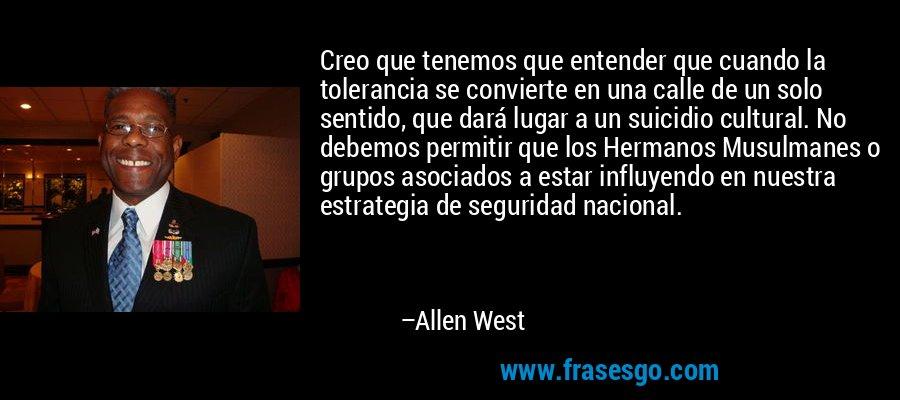Creo que tenemos que entender que cuando la tolerancia se convierte en una calle de un solo sentido, que dará lugar a un suicidio cultural. No debemos permitir que los Hermanos Musulmanes o grupos asociados a estar influyendo en nuestra estrategia de seguridad nacional. – Allen West