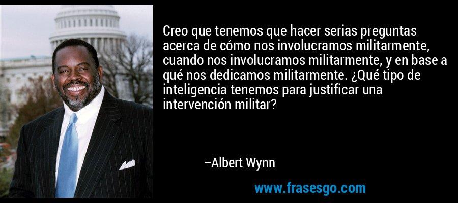 Creo que tenemos que hacer serias preguntas acerca de cómo nos involucramos militarmente, cuando nos involucramos militarmente, y en base a qué nos dedicamos militarmente. ¿Qué tipo de inteligencia tenemos para justificar una intervención militar? – Albert Wynn