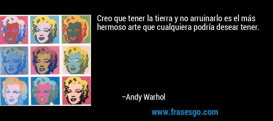 Creo que tener la tierra y no arruinarlo es el más hermoso arte que cualquiera podría desear tener. – Andy Warhol