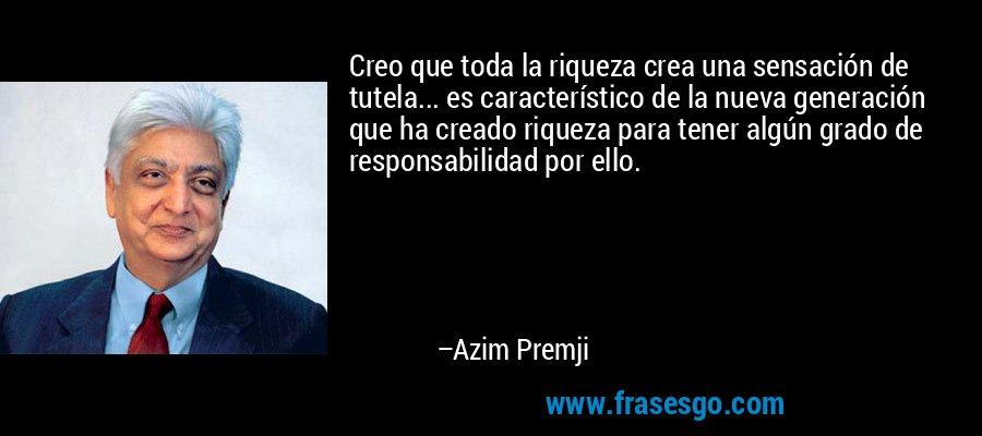 Creo que toda la riqueza crea una sensación de tutela... es característico de la nueva generación que ha creado riqueza para tener algún grado de responsabilidad por ello. – Azim Premji