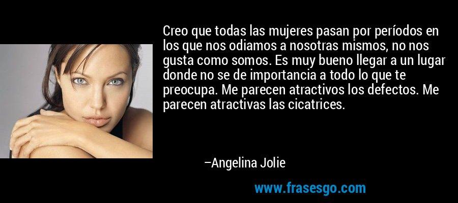 Creo que todas las mujeres pasan por períodos en los que nos odiamos a nosotras mismos, no nos gusta como somos. Es muy bueno llegar a un lugar donde no se de importancia a todo lo que te preocupa. Me parecen atractivos los defectos. Me parecen atractivas las cicatrices. – Angelina Jolie