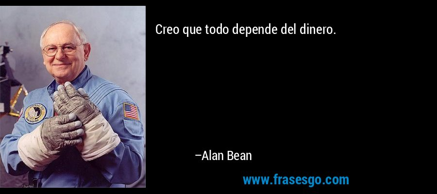 Creo que todo depende del dinero. – Alan Bean