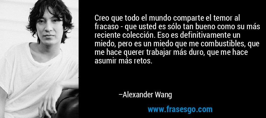 Creo que todo el mundo comparte el temor al fracaso - que usted es sólo tan bueno como su más reciente colección. Eso es definitivamente un miedo, pero es un miedo que me combustibles, que me hace querer trabajar más duro, que me hace asumir más retos. – Alexander Wang