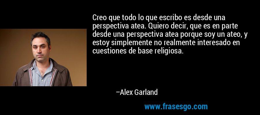 Creo que todo lo que escribo es desde una perspectiva atea. Quiero decir, que es en parte desde una perspectiva atea porque soy un ateo, y estoy simplemente no realmente interesado en cuestiones de base religiosa. – Alex Garland