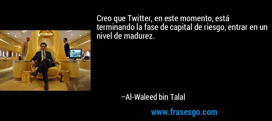 Creo que Twitter, en este momento, está terminando la fase de capital de riesgo, entrar en un nivel de madurez. – Al-Waleed bin Talal