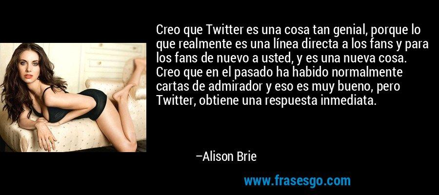 Creo que Twitter es una cosa tan genial, porque lo que realmente es una línea directa a los fans y para los fans de nuevo a usted, y es una nueva cosa. Creo que en el pasado ha habido normalmente cartas de admirador y eso es muy bueno, pero Twitter, obtiene una respuesta inmediata. – Alison Brie