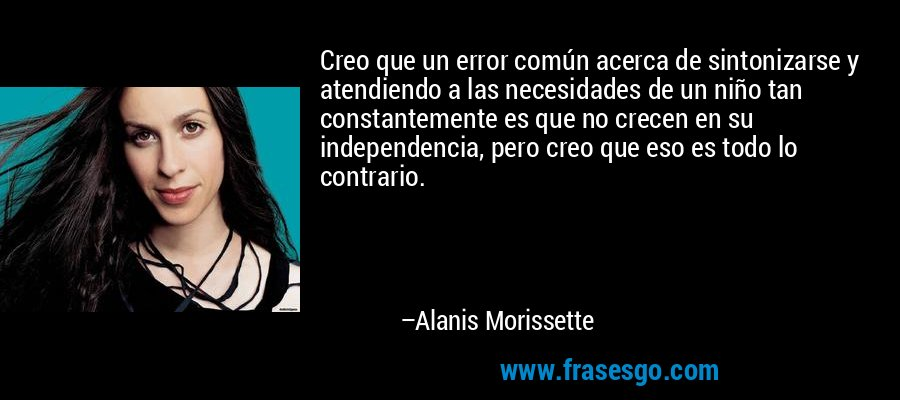 Creo que un error común acerca de sintonizarse y atendiendo a las necesidades de un niño tan constantemente es que no crecen en su independencia, pero creo que eso es todo lo contrario. – Alanis Morissette