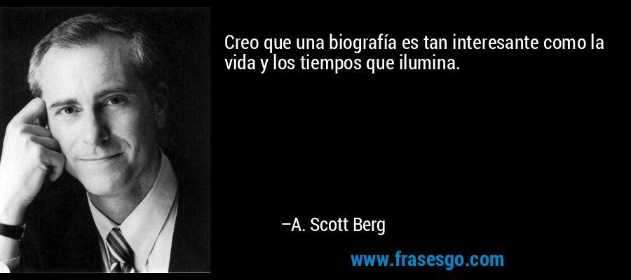 Creo que una biografía es tan interesante como la vida y los tiempos que ilumina. – A. Scott Berg