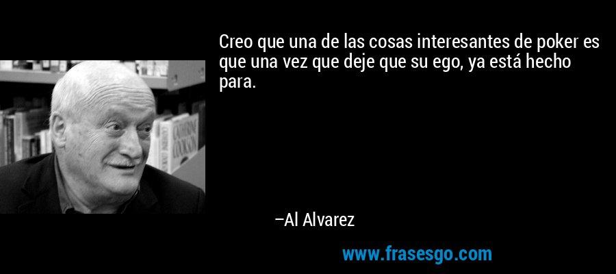Creo que una de las cosas interesantes de poker es que una vez que deje que su ego, ya está hecho para. – Al Alvarez