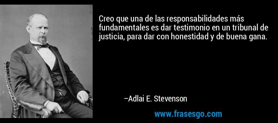 Creo que una de las responsabilidades más fundamentales es dar testimonio en un tribunal de justicia, para dar con honestidad y de buena gana. – Adlai E. Stevenson
