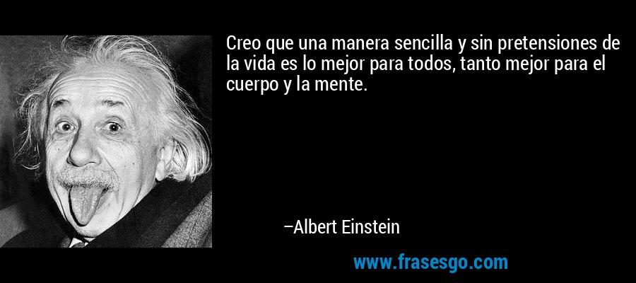 Creo que una manera sencilla y sin pretensiones de la vida es lo mejor para todos, tanto mejor para el cuerpo y la mente. – Albert Einstein