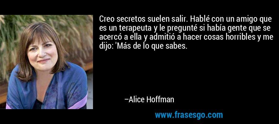 Creo secretos suelen salir. Hablé con un amigo que es un terapeuta y le pregunté si había gente que se acercó a ella y admitió a hacer cosas horribles y me dijo: 'Más de lo que sabes. – Alice Hoffman