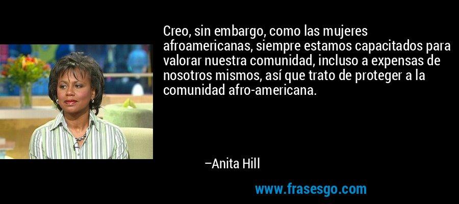 Creo, sin embargo, como las mujeres afroamericanas, siempre estamos capacitados para valorar nuestra comunidad, incluso a expensas de nosotros mismos, así que trato de proteger a la comunidad afro-americana. – Anita Hill