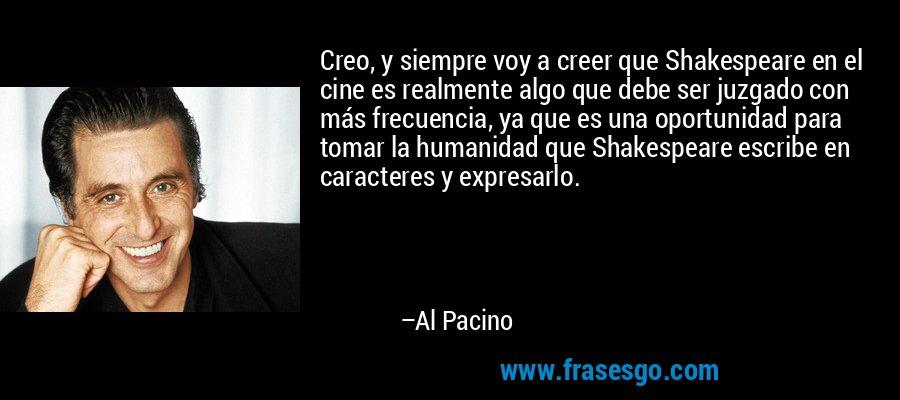 Creo, y siempre voy a creer que Shakespeare en el cine es realmente algo que debe ser juzgado con más frecuencia, ya que es una oportunidad para tomar la humanidad que Shakespeare escribe en caracteres y expresarlo. – Al Pacino